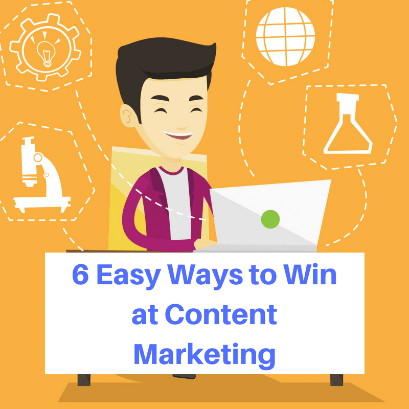 6 Easy Ways to Win at Content Marketing